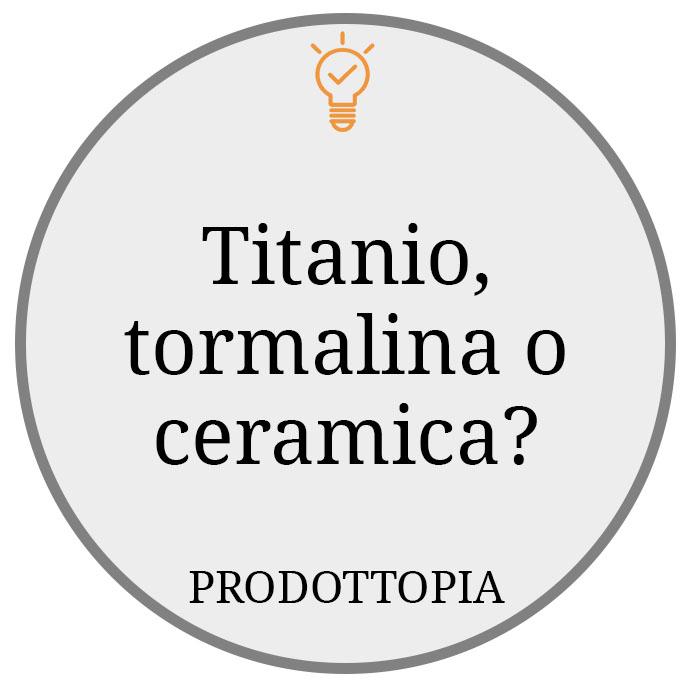 Titanio, tormalina o ceramica