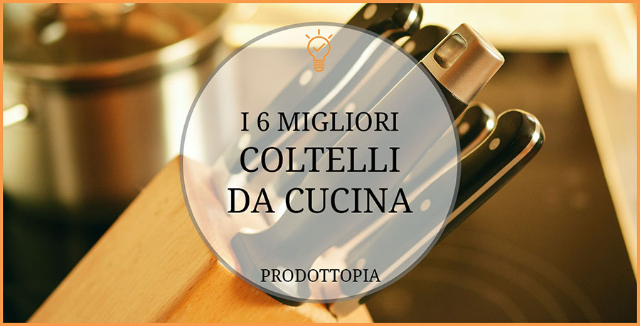 I 6 migliori coltelli da cucina classifica recensioni agosto 2018 - I migliori coltelli da cucina ...